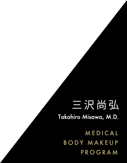 三沢尚弘 Takahiro Misawa, M.D. MEDICAL BODY MAKEUP PROGRAM